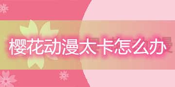 樱花动漫太卡怎么办-樱花动漫为什么越来越卡了