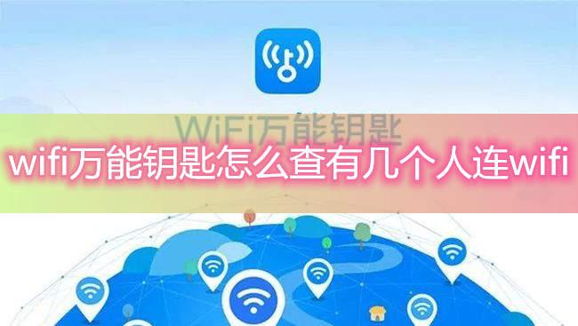 wifi万能钥匙怎么查有几个人连wifi-wifi万能钥匙如何查看wifi连接人数