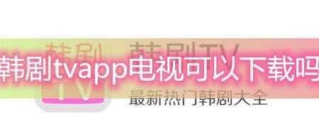 韩剧tvapp电视可以下载吗-电视上可以下载韩剧tv应用吗