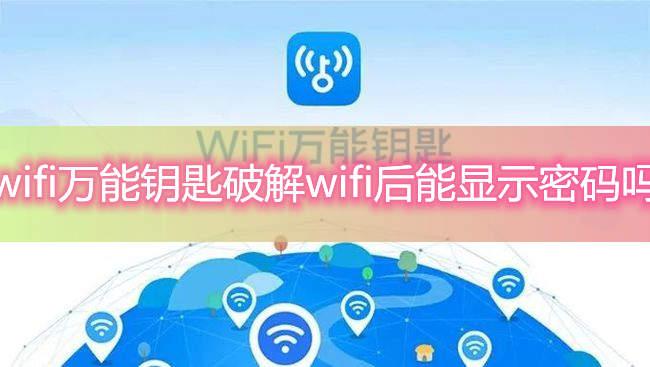 wifi万能钥匙破解wifi后能显示密码吗-万能钥匙破解wifi密码后可以显示密码吗