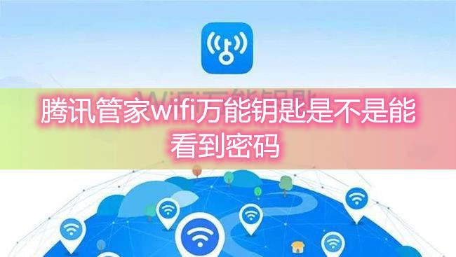 腾讯管家wifi万能钥匙是不是能看到密码-哪个wifi万能钥匙能看到密码