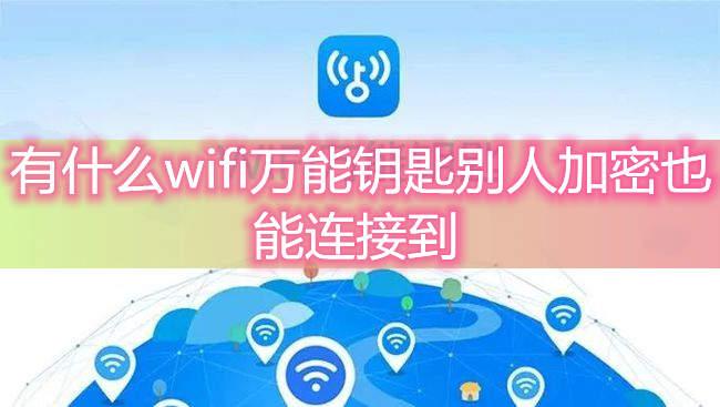 有什么wifi万能钥匙别人加密也能连接到-无线网络加密了,用万能钥匙怎么连接啊