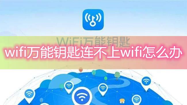 wifi万能钥匙连不上wifi怎么办?是不是手机出问题