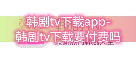韩剧tv下载app-韩剧tv下载要付费吗