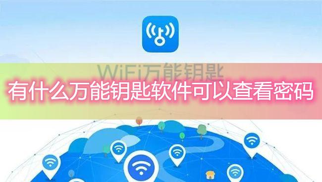 有什么万能钥匙软件可以查看密码-如何知道用wifi万能钥匙解开的无线密码