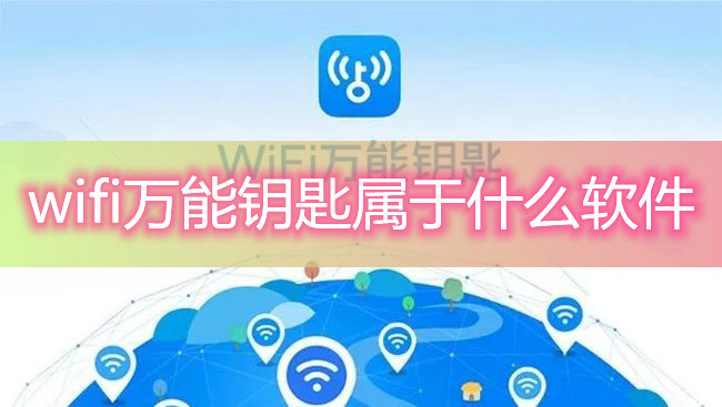 wifi万能钥匙属于什么软件-wifi万能钥匙真的有用吗